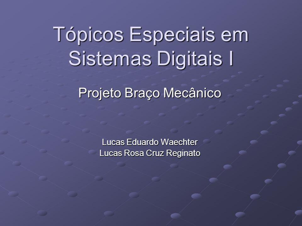 Tópicos Especiais em Sistemas Digitais I Projeto Braço Mecânico Lucas Eduardo Waechter Lucas Rosa Cruz Reginato