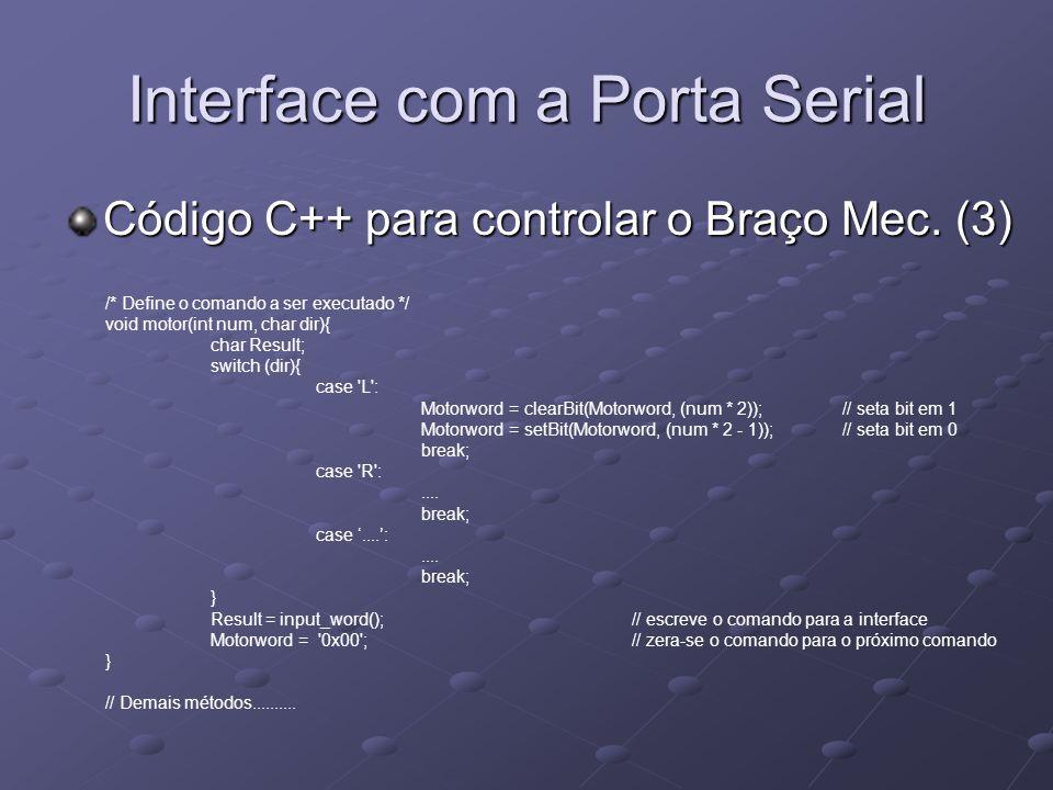 Interface com a Porta Serial Código C++ para controlar o Braço Mec. (3) /* Define o comando a ser executado */ void motor(int num, char dir){ char Res