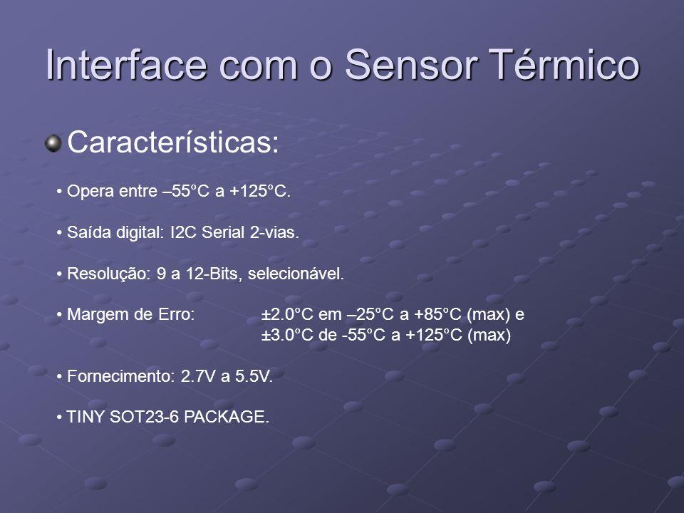 Interface com o Sensor Térmico Características: Opera entre –55°C a +125°C. Saída digital: I2C Serial 2-vias. Resolução: 9 a 12-Bits, selecionável. Ma