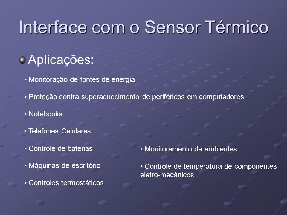 Interface com o Sensor Térmico Aplicações: Monitoração de fontes de energia Proteção contra superaquecimento de periféricos em computadores Notebooks