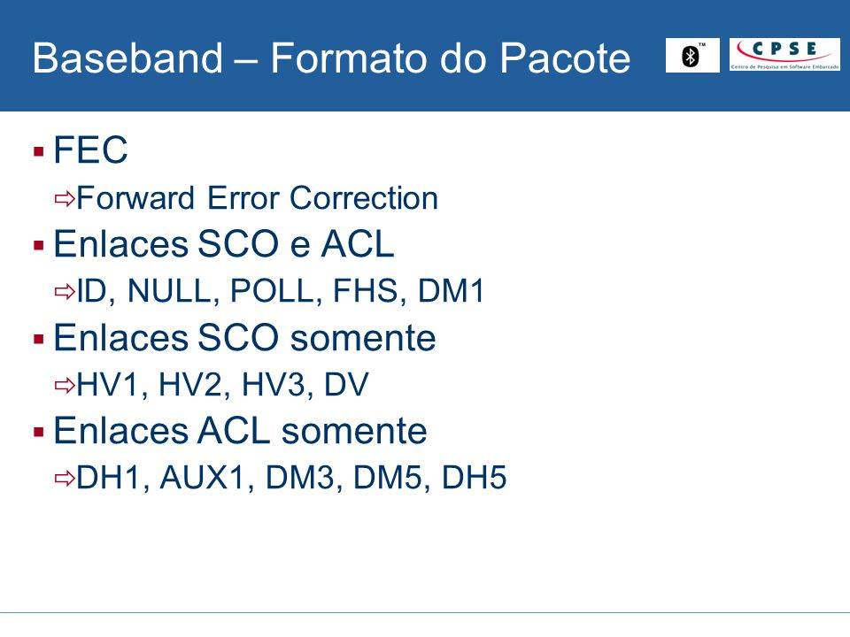 Baseband – Formato do Pacote FEC Forward Error Correction Enlaces SCO e ACL ID, NULL, POLL, FHS, DM1 Enlaces SCO somente HV1, HV2, HV3, DV Enlaces ACL