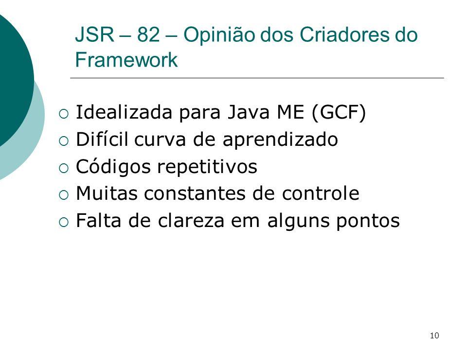 10 JSR – 82 – Opinião dos Criadores do Framework Idealizada para Java ME (GCF) Difícil curva de aprendizado Códigos repetitivos Muitas constantes de c