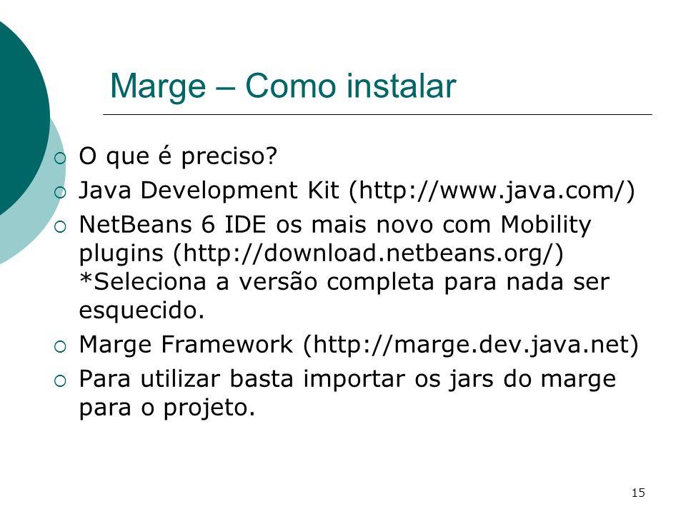 15 Marge – Como instalar O que é preciso? Java Development Kit (http://www.java.com/) NetBeans 6 IDE os mais novo com Mobility plugins (http://downloa