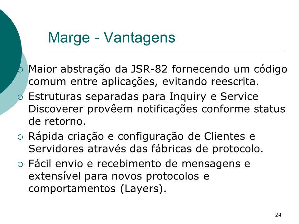 24 Marge - Vantagens Maior abstração da JSR-82 fornecendo um código comum entre aplicações, evitando reescrita. Estruturas separadas para Inquiry e Se