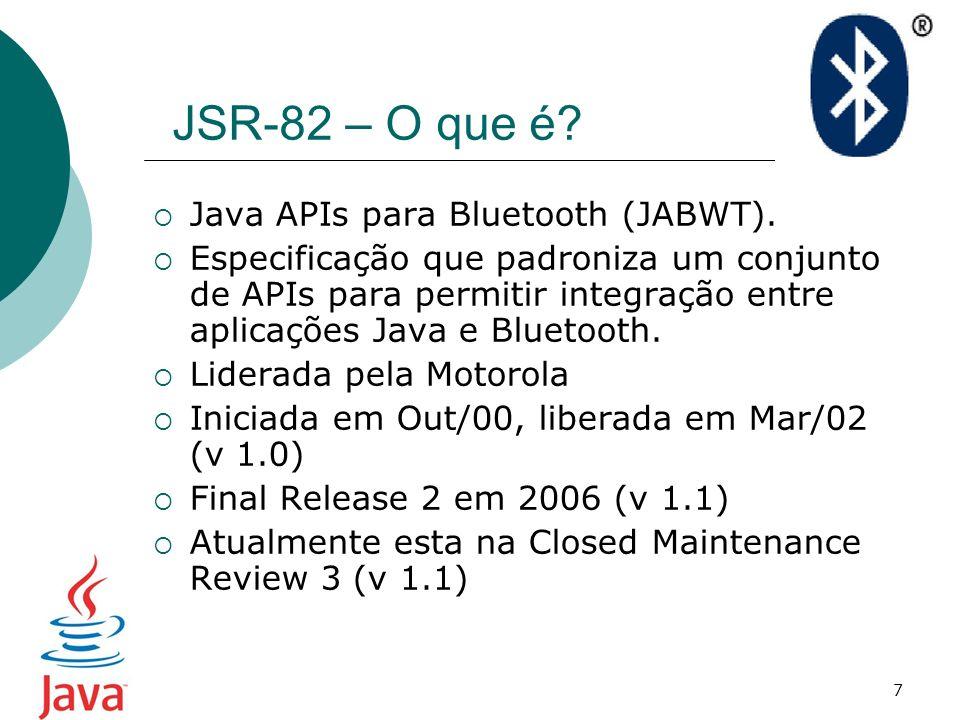 8 JSR-82 – Características Java ME como plataforma alvo Baseada no GCF (Generic Connection Framework), definido na CLDC 1.0 (Connected Limited Device Configuration) Separado em dois pacotes: javax.bluetooth – SDP, L2CAP, RFCOMM javax.obex – OBEX (opcional)