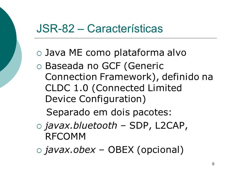 8 JSR-82 – Características Java ME como plataforma alvo Baseada no GCF (Generic Connection Framework), definido na CLDC 1.0 (Connected Limited Device
