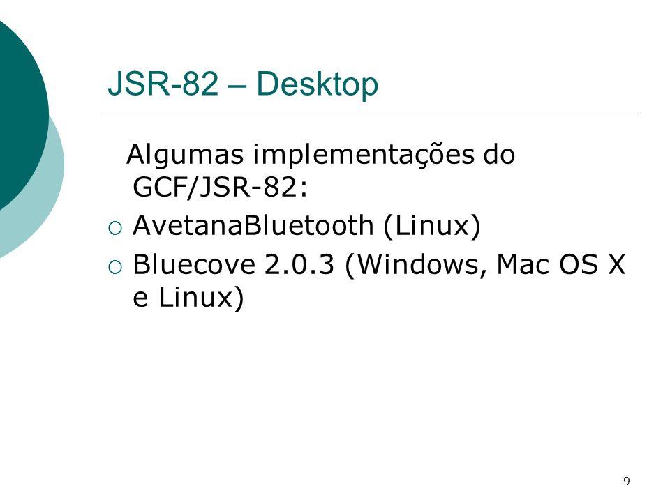 9 JSR-82 – Desktop Algumas implementações do GCF/JSR-82: AvetanaBluetooth (Linux) Bluecove 2.0.3 (Windows, Mac OS X e Linux)
