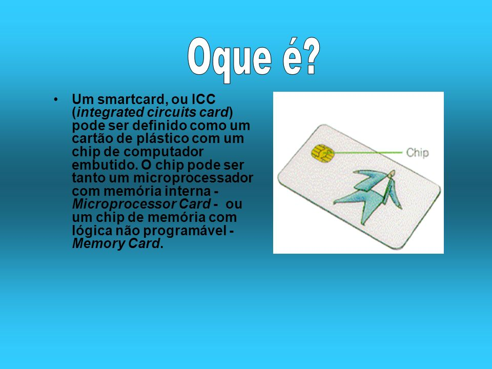 Um smartcard, ou ICC (integrated circuits card) pode ser definido como um cartão de plástico com um chip de computador embutido. O chip pode ser tanto