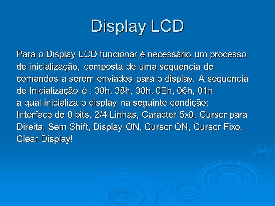 Display LCD Para o Display LCD funcionar é necessário um processo de inicialização, composta de uma sequencia de comandos a serem enviados para o disp
