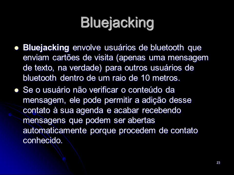 Bluejacking Bluejacking envolve usuários de bluetooth que enviam cartões de visita (apenas uma mensagem de texto, na verdade) para outros usuários de