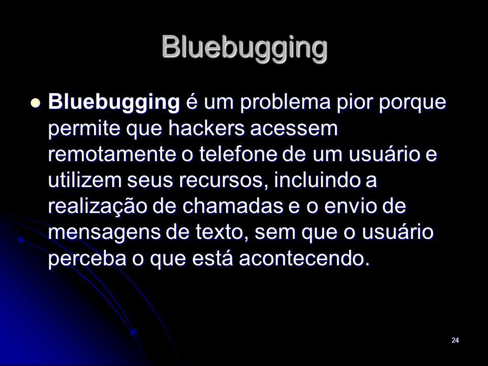 Bluebugging Bluebugging é um problema pior porque permite que hackers acessem remotamente o telefone de um usuário e utilizem seus recursos, incluindo