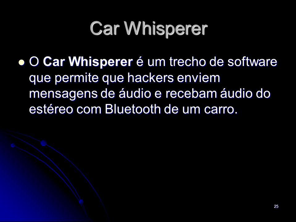 Car Whisperer O Car Whisperer é um trecho de software que permite que hackers enviem mensagens de áudio e recebam áudio do estéreo com Bluetooth de um