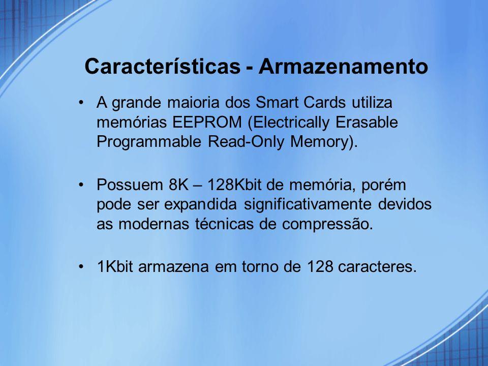Características - Armazenamento A grande maioria dos Smart Cards utiliza memórias EEPROM (Electrically Erasable Programmable Read-Only Memory). Possue