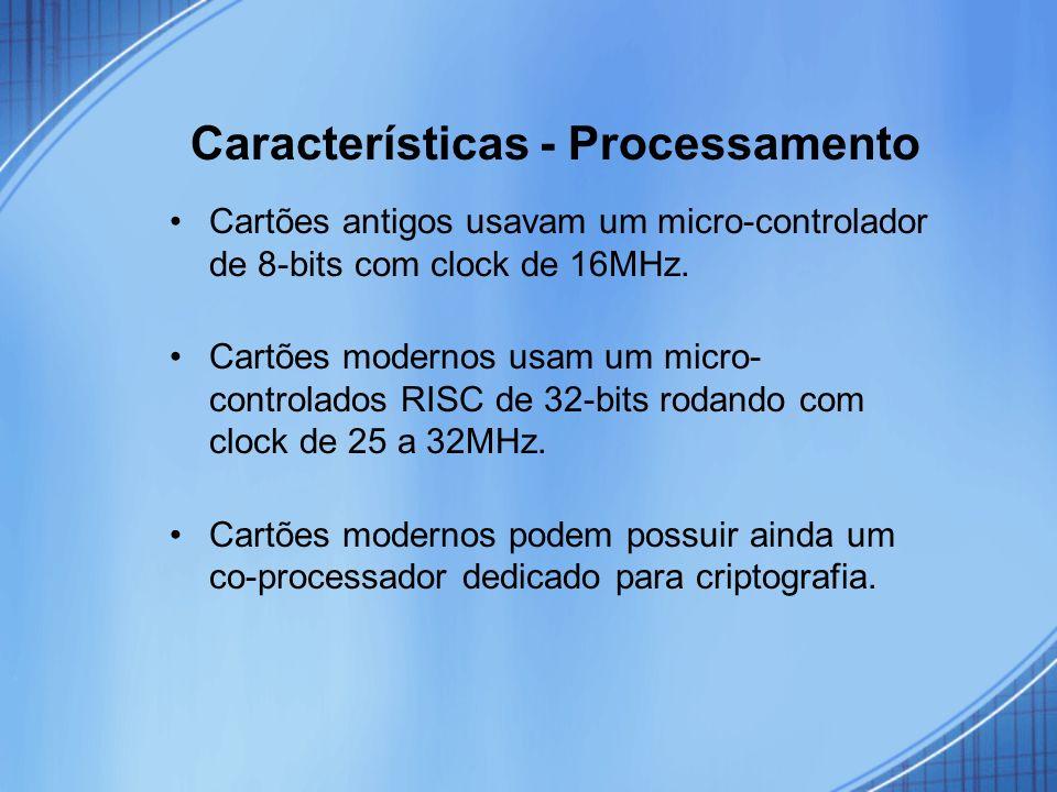 Características - Processamento Cartões antigos usavam um micro-controlador de 8-bits com clock de 16MHz. Cartões modernos usam um micro- controlados