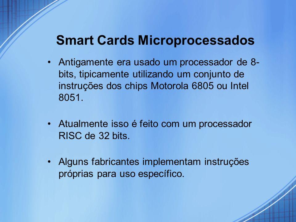 Smart Cards Microprocessados Antigamente era usado um processador de 8- bits, tipicamente utilizando um conjunto de instruções dos chips Motorola 6805
