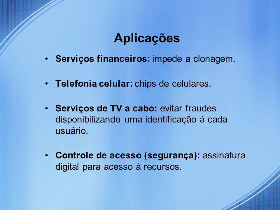 Aplicações Serviços financeiros: impede a clonagem. Telefonia celular: chips de celulares. Serviços de TV a cabo: evitar fraudes disponibilizando uma