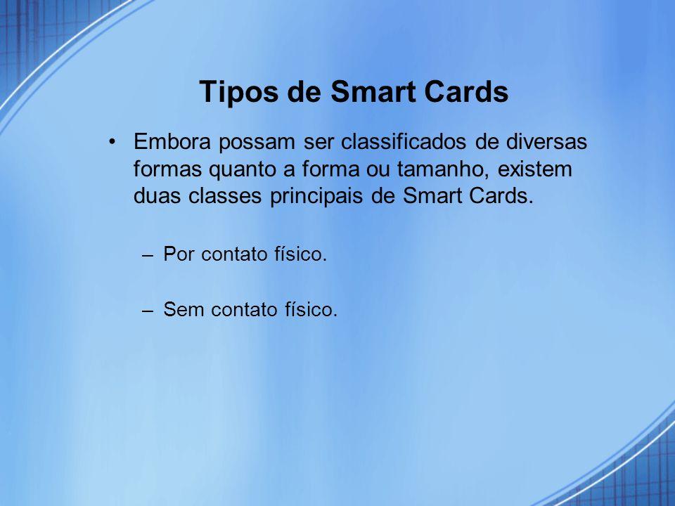 Tipos de Smart Cards Embora possam ser classificados de diversas formas quanto a forma ou tamanho, existem duas classes principais de Smart Cards. –Po