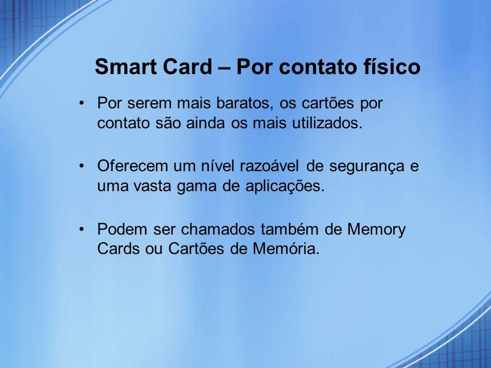 Smart Card – Por contato físico Por serem mais baratos, os cartões por contato são ainda os mais utilizados. Oferecem um nível razoável de segurança e