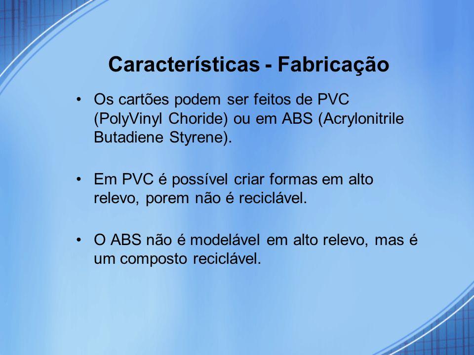 Características - Fabricação Os cartões podem ser feitos de PVC (PolyVinyl Choride) ou em ABS (Acrylonitrile Butadiene Styrene). Em PVC é possível cri