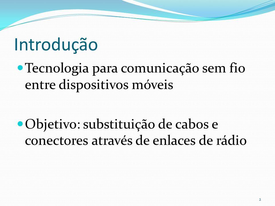 Introdução Tecnologia para comunicação sem fio entre dispositivos móveis Objetivo: substituição de cabos e conectores através de enlaces de rádio 2