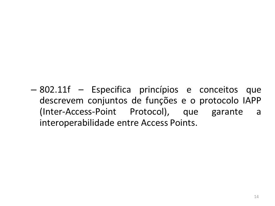 14 – 802.11f – Especifica princípios e conceitos que descrevem conjuntos de funções e o protocolo IAPP (Inter-Access-Point Protocol), que garante a in