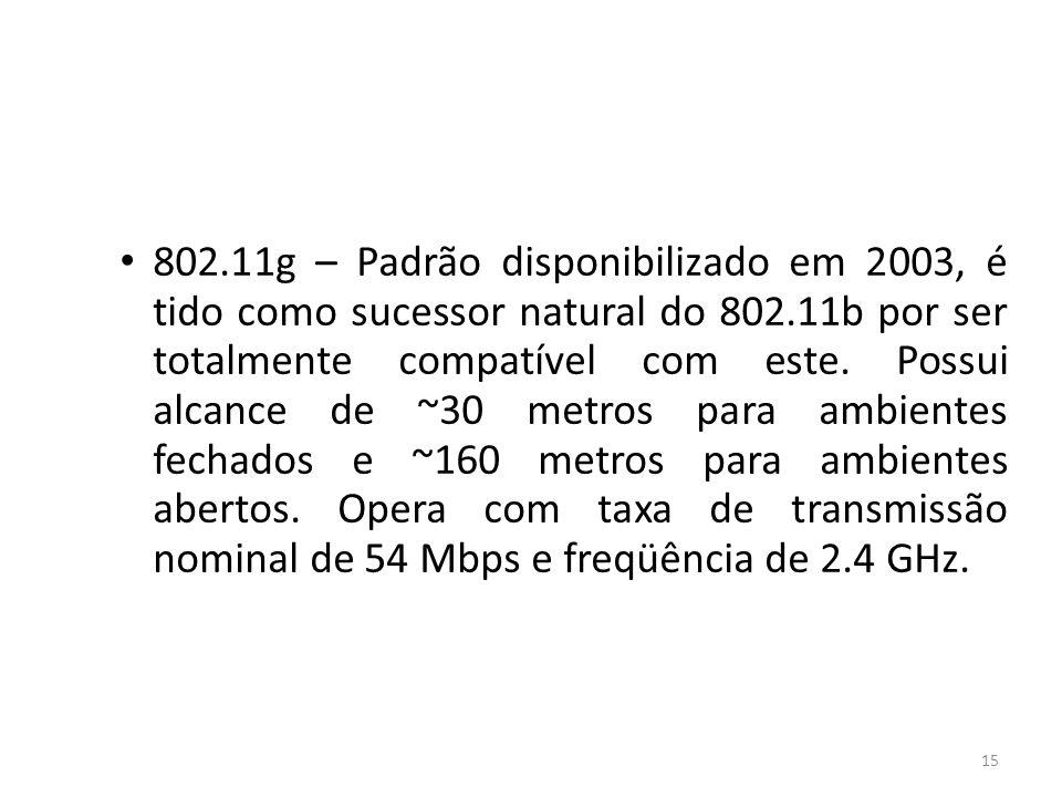 15 802.11g – Padrão disponibilizado em 2003, é tido como sucessor natural do 802.11b por ser totalmente compatível com este. Possui alcance de ~30 met