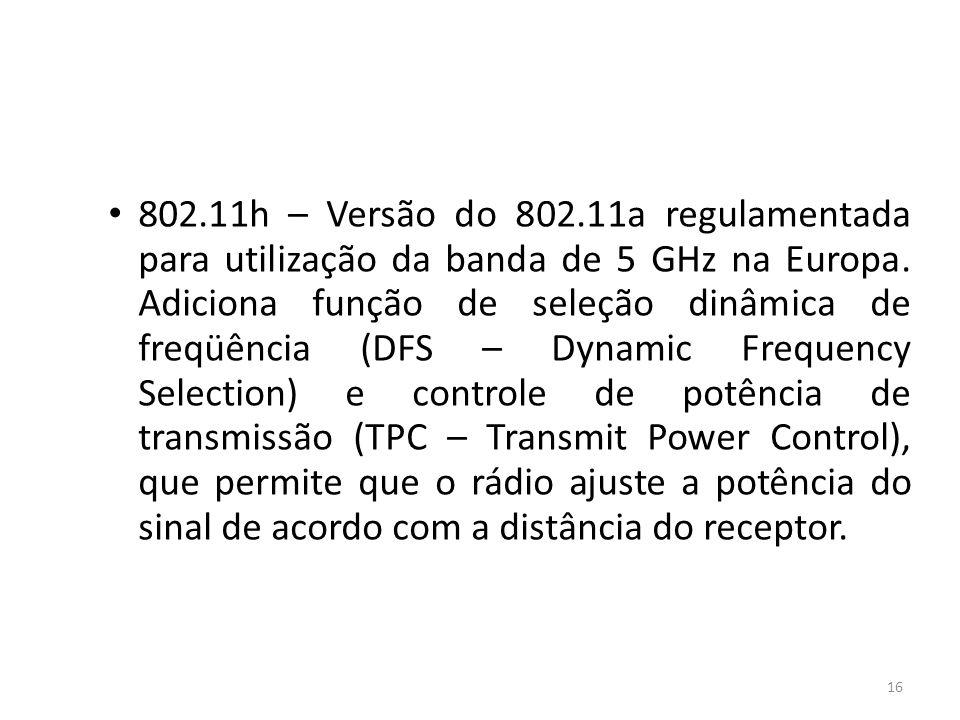 16 802.11h – Versão do 802.11a regulamentada para utilização da banda de 5 GHz na Europa. Adiciona função de seleção dinâmica de freqüência (DFS – Dyn