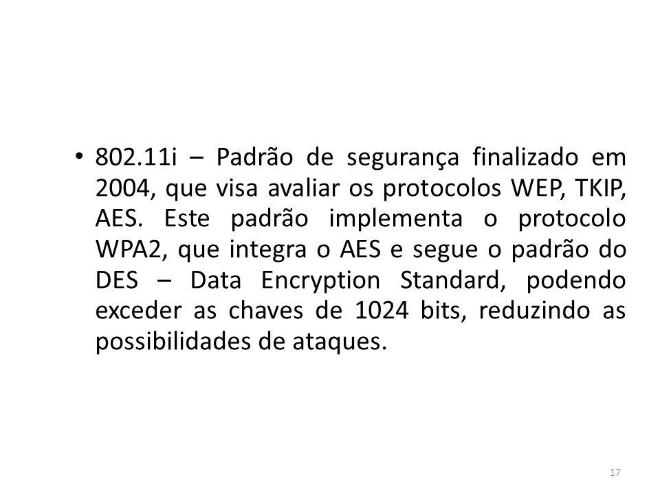 17 802.11i – Padrão de segurança finalizado em 2004, que visa avaliar os protocolos WEP, TKIP, AES. Este padrão implementa o protocolo WPA2, que integ