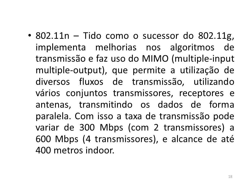 18 802.11n – Tido como o sucessor do 802.11g, implementa melhorias nos algoritmos de transmissão e faz uso do MIMO (multiple-input multiple-output), q