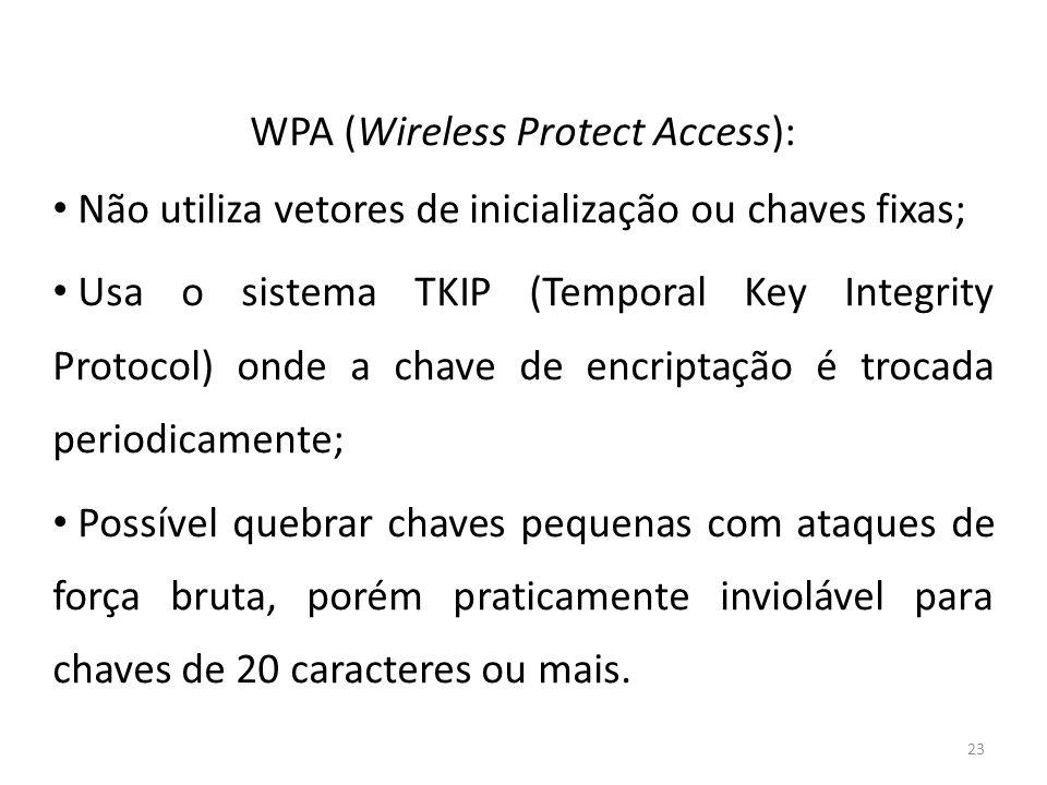 23 WPA (Wireless Protect Access): Não utiliza vetores de inicialização ou chaves fixas; Usa o sistema TKIP (Temporal Key Integrity Protocol) onde a ch