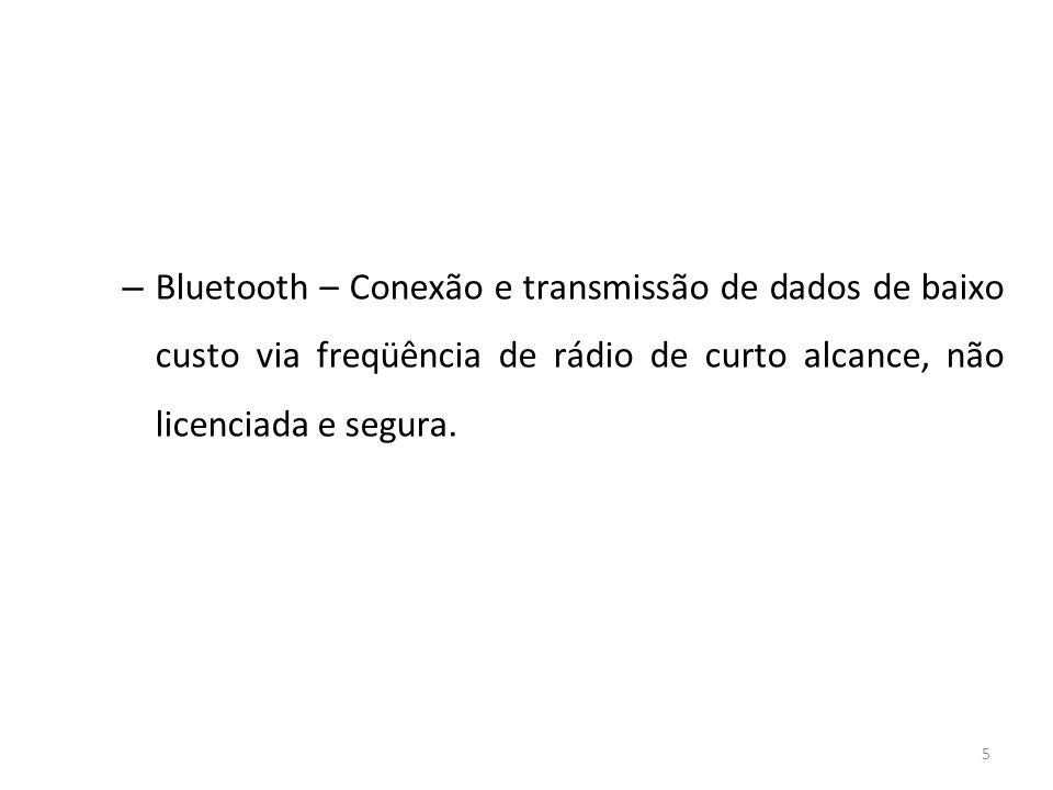 5 – Bluetooth – Conexão e transmissão de dados de baixo custo via freqüência de rádio de curto alcance, não licenciada e segura.