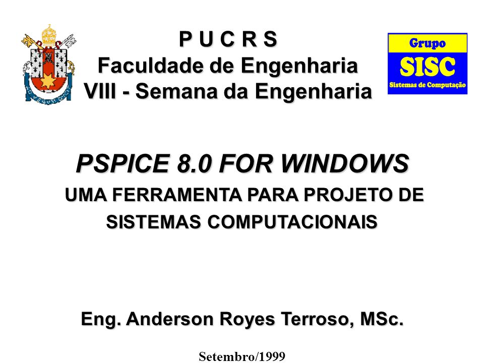 P U C R S Faculdade de Engenharia VIII - Semana da Engenharia PSPICE 8.0 FOR WINDOWS UMA FERRAMENTA PARA PROJETO DE UMA FERRAMENTA PARA PROJETO DE SISTEMAS COMPUTACIONAIS Eng.