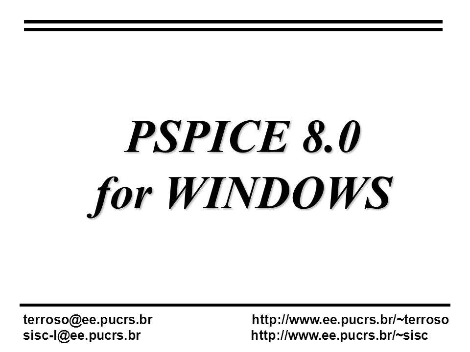 PSPICE 8.0 for WINDOWS terroso@ee.pucrs.br http://www.ee.pucrs.br/~terroso sisc-l@ee.pucrs.br http://www.ee.pucrs.br/~sisc