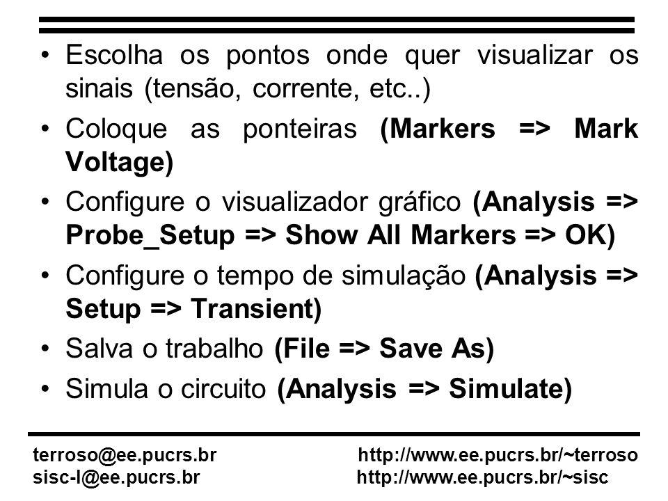 Escolha os pontos onde quer visualizar os sinais (tensão, corrente, etc..) Coloque as ponteiras (Markers => Mark Voltage) Configure o visualizador gráfico (Analysis => Probe_Setup => Show All Markers => OK) Configure o tempo de simulação (Analysis => Setup => Transient) Salva o trabalho (File => Save As) Simula o circuito (Analysis => Simulate) terroso@ee.pucrs.br http://www.ee.pucrs.br/~terroso sisc-l@ee.pucrs.br http://www.ee.pucrs.br/~sisc