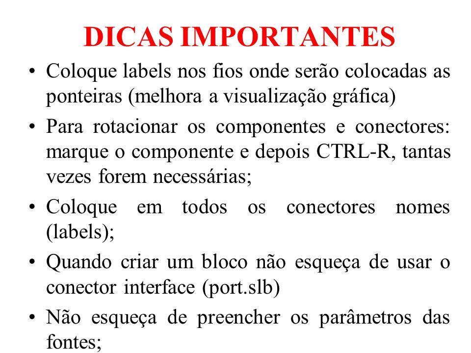 DICAS IMPORTANTES Coloque labels nos fios onde serão colocadas as ponteiras (melhora a visualização gráfica) Para rotacionar os componentes e conectores: marque o componente e depois CTRL-R, tantas vezes forem necessárias; Coloque em todos os conectores nomes (labels); Quando criar um bloco não esqueça de usar o conector interface (port.slb) Não esqueça de preencher os parâmetros das fontes;