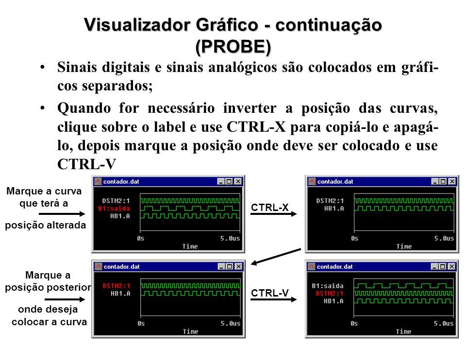Visualizador Gráfico - continuação (PROBE) Sinais digitais e sinais analógicos são colocados em gráfi- cos separados; Quando for necessário inverter a posição das curvas, clique sobre o label e use CTRL-X para copiá-lo e apagá- lo, depois marque a posição onde deve ser colocado e use CTRL-V CTRL-X CTRL-V Marque a curva que terá a posição alterada Marque a posição posterior onde deseja colocar a curva