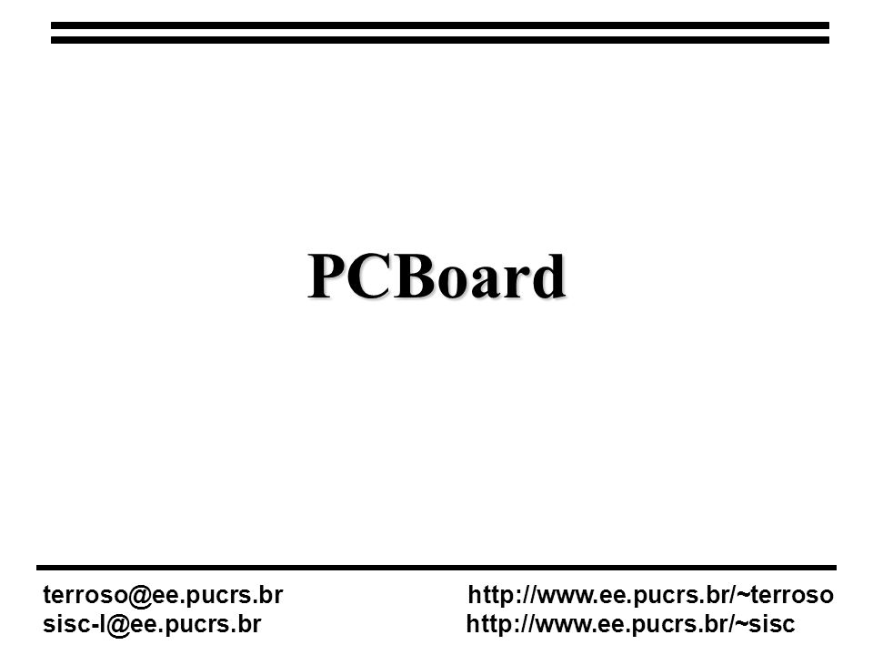 PCBoard terroso@ee.pucrs.br http://www.ee.pucrs.br/~terroso sisc-l@ee.pucrs.br http://www.ee.pucrs.br/~sisc