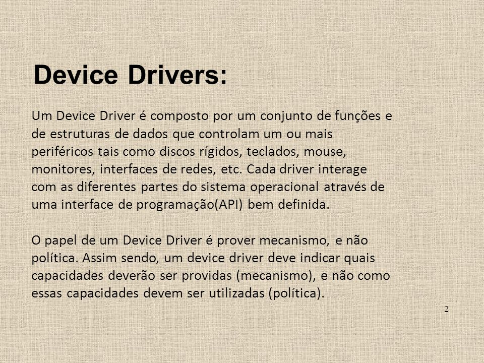 Device Drivers: Um Device Driver é composto por um conjunto de funções e de estruturas de dados que controlam um ou mais periféricos tais como discos