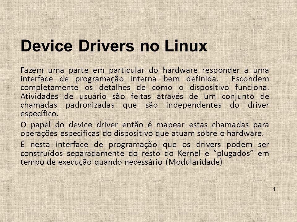 Device Drivers no Linux Fazem uma parte em particular do hardware responder a uma interface de programação interna bem definida. Escondem completament