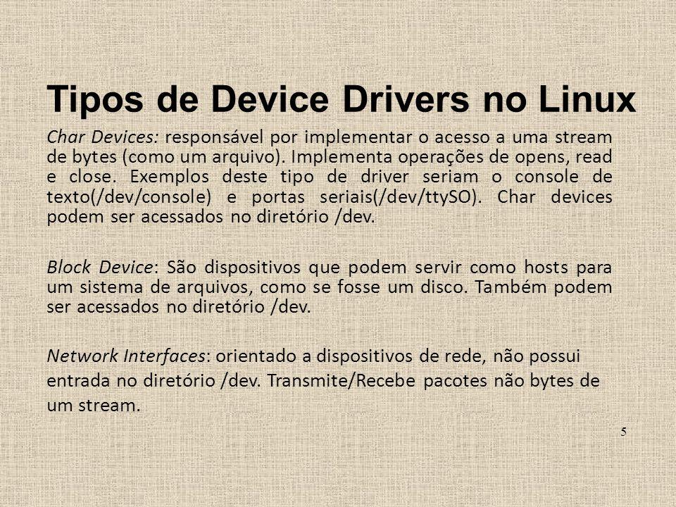 Tipos de Device Drivers no Linux Char Devices: responsável por implementar o acesso a uma stream de bytes (como um arquivo). Implementa operações de o