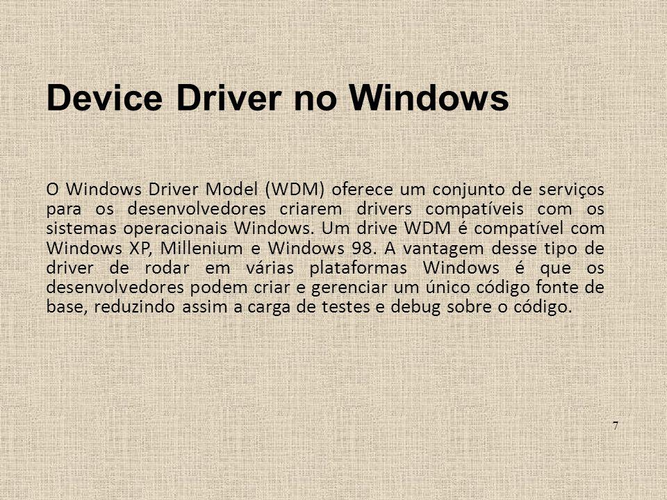 Device Driver no Windows O Windows Driver Model (WDM) oferece um conjunto de serviços para os desenvolvedores criarem drivers compatíveis com os siste