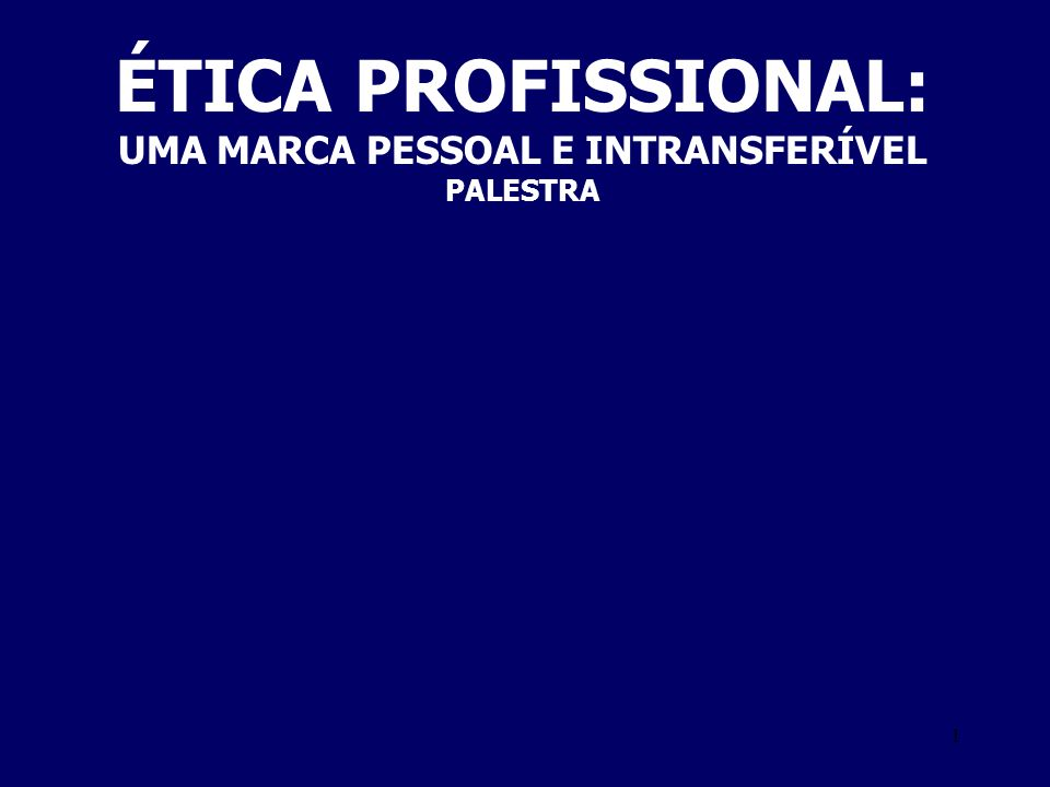 1 ÉTICA PROFISSIONAL: UMA MARCA PESSOAL E INTRANSFERÍVEL PALESTRA