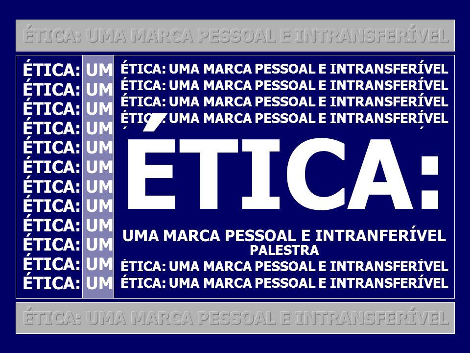 3 ÉTICA: UMA MARCA PESSOAL E INTRANSFERÍVEL ÉTICA: UMA MARCA PESSOAL E INTRANFERÍVEL PALESTRA