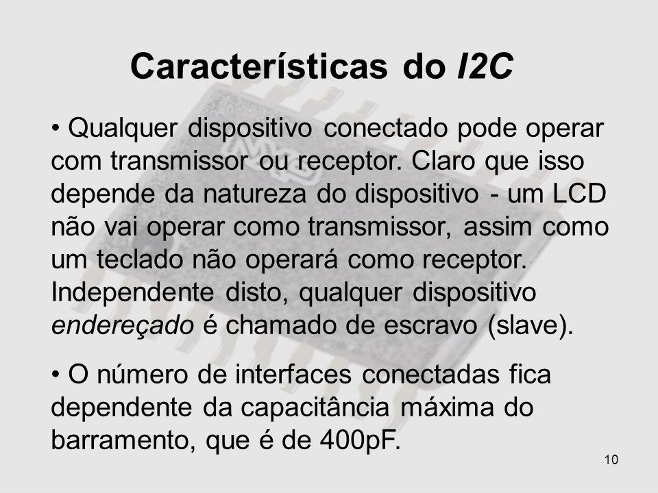 10 Características do I2C Qualquer dispositivo conectado pode operar com transmissor ou receptor. Claro que isso depende da natureza do dispositivo -