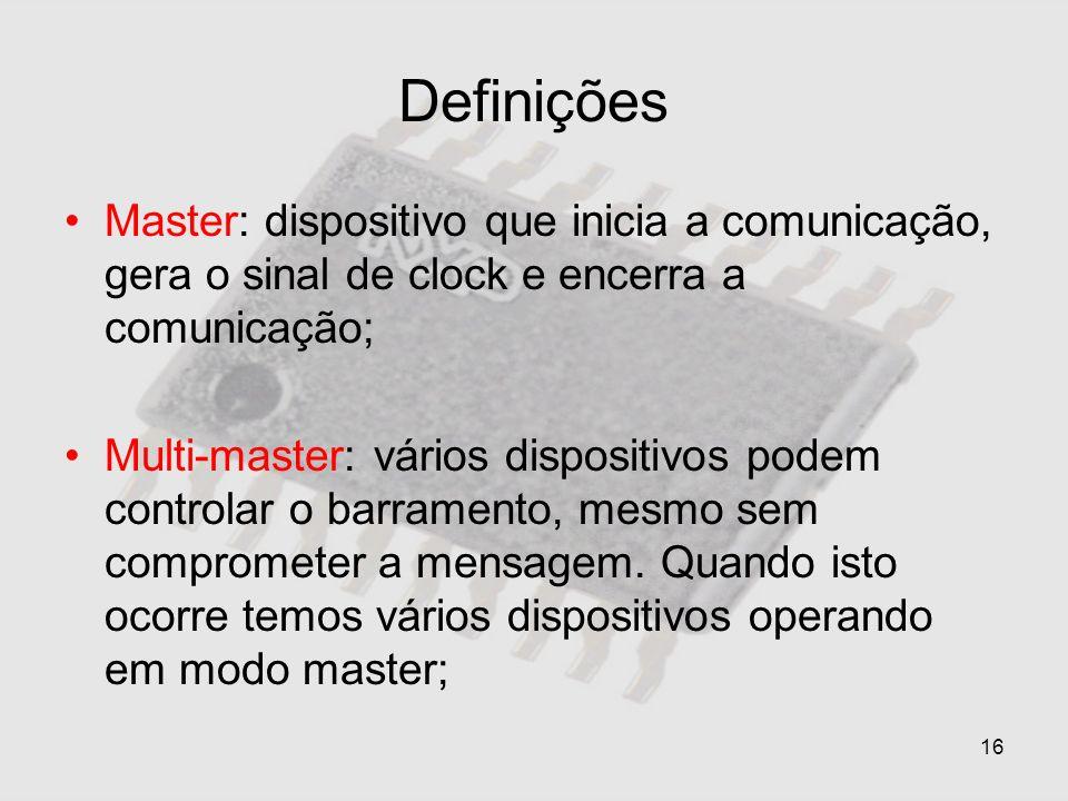 16 Definições Master: dispositivo que inicia a comunicação, gera o sinal de clock e encerra a comunicação; Multi-master: vários dispositivos podem con