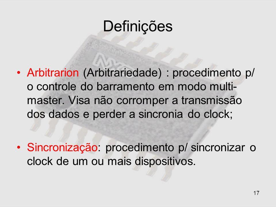 17 Definições Arbitrarion (Arbitrariedade) : procedimento p/ o controle do barramento em modo multi- master. Visa não corromper a transmissão dos dado