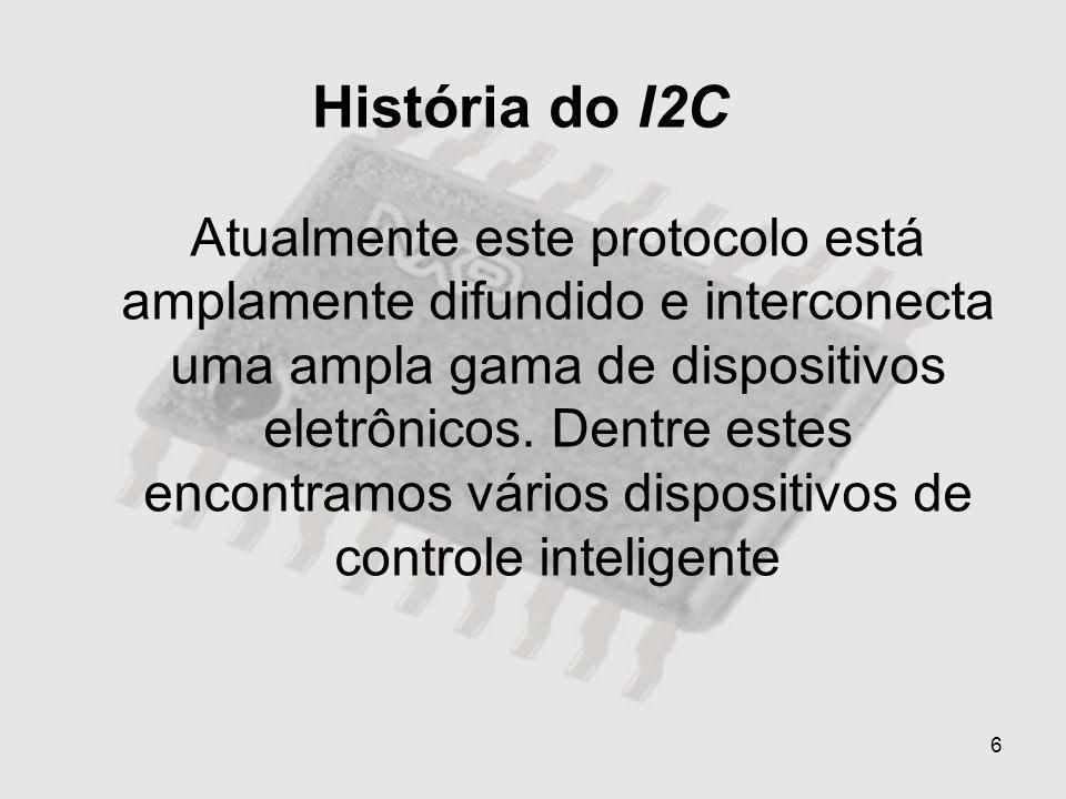 6 História do I2C Atualmente este protocolo está amplamente difundido e interconecta uma ampla gama de dispositivos eletrônicos. Dentre estes encontra