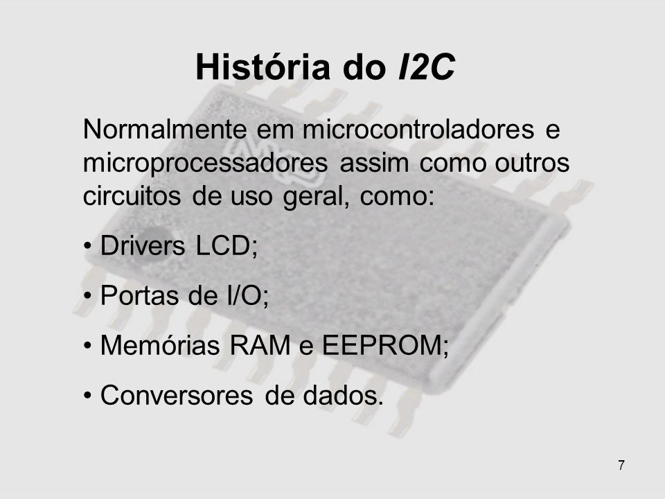 7 História do I2C Normalmente em microcontroladores e microprocessadores assim como outros circuitos de uso geral, como: Drivers LCD; Portas de I/O; M