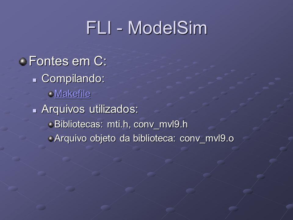 FLI - ModelSim Fontes em C: Compilando: Compilando: Makefile Arquivos utilizados: Arquivos utilizados: Bibliotecas: mti.h, conv_mvl9.h Arquivo objeto