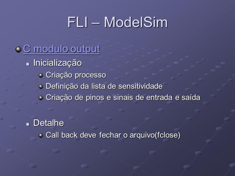 FLI – ModelSim C modulo output C modulo output Inicialização Inicialização Criação processo Criação processo Definição da lista de sensitividade Defin